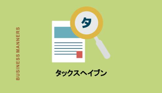 タックスヘイブンとは?税金の避難場所?仕組み・問題・日本の税制をわかりやすく解説